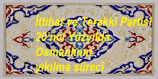 İttihat ve Terakki Partisi-20'nci Yüzyılda Osmanlının yıkılma süreci