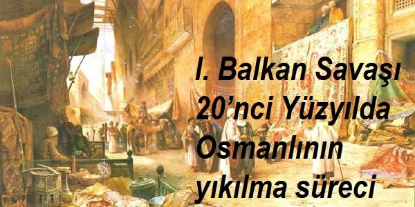 I. Balkan Savaşı-20'nci Yüzyılda Osmanlının yıkılma süreci